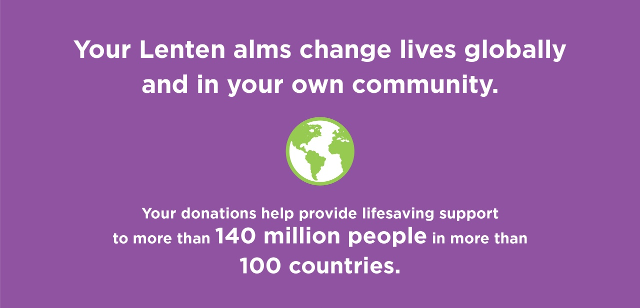 Your lenten alms change lives globally and in your own community. Your donations help provide lifesaving support to more than 159 million people in more than 100 countries.